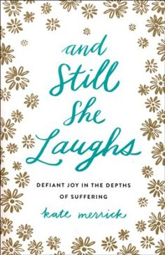 And Still She Laughs: Defiant Joy in the Depths of  Suffering by Kate Merrick