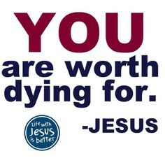 You are worth dying for. -Jesus