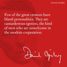 Few of the great creators have   bland personalities. They are cantankerous egotists, the kind   of men who are unwelcome in   the modern corporation. -David Ogilvy #Advertising