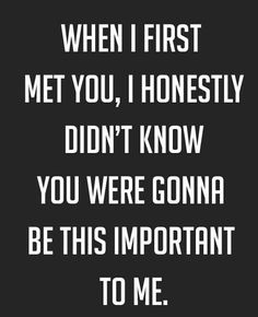 So true.. I think about when I first met him all the time.. <3