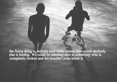 the funny thing is, nobody ever really knows how much anybody else is hurting
