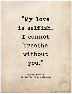 My Love Is Selfish John Keats Literary Print For School, Library, Office or Home - Romantic Quote Poster. My Love Is Selfish John Keats Literary Print For School, Library, Office or - Inspirational Poetry Quotes, Literary Love Quotes, Literature Quotes, Romantic Shakespeare Quotes, Motivational Quotes, Romantic Poetry, Quotes Dream, Me Quotes, My Love Quotes