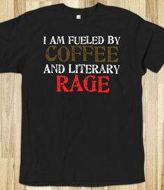 I am fuelled by coffee and literary rage.