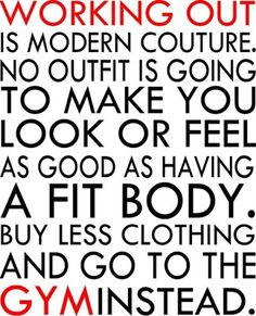 Working out is modern couture. No outfit is going to make you look or feel as good as having a fit body. buy less clothing and go to the gym instead