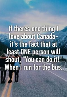 "Someone from Toronto, Ontario, CA posted a whisper, which reads ""If theres one thing I love about Canada- it's the fact that at least ONE person will shout, ""You can do it!"" When I run for the bus. Canada Jokes, Canada Funny, Canada Eh, Canadian Things, I Am Canadian, Canadian Facts, Canadian Stereotypes, Funny Quotes, Funny Memes"
