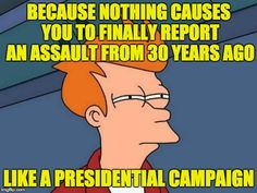 No police report. No explanation why the 11 & 30 year wait ... except the need for an October surprise. | BECAUSE NOTHING CAUSES YOU TO FINALLY REPORT AN ASSAULT FROM 30 YEARS AGO LIKE A PRESIDENTIAL CAMPAIGN | image tagged in memes,futurama fry,nextfaketrumpvictim | made w/ Imgflip meme maker