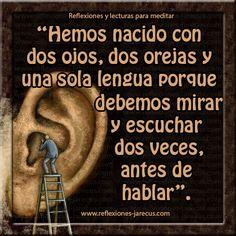 ... Hemos nacido con dos ojos, dos orejas y una sola lengua porque debemos mirar y escuchar dos veces antes de hablar.
