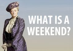 """#DowntonAbbey #Favoritequote """"What is a weekend?"""""""