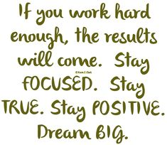 If you work hard enough, the results will Come. Stay focused. Stay true. Stay positive. Dream Big. Find a Virtual Assistant Coach at www.ladypaservices.com #virtualassistant