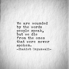 --we are wounded by the words people speak, but we die from the ones that were never spoken-- Shakieb Orgunwall