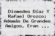 http://tecnoautos.com/wp-content/uploads/imagenes/tendencias/thumbs/diomedes-diaz-y-rafael-orozco-ademas-de-grandes-amigos-eran.jpg Rafael Orozco. Diomedes Díaz y Rafael Orozco: además de grandes amigos, eran ..., Enlaces, Imágenes, Videos y Tweets - http://tecnoautos.com/actualidad/rafael-orozco-diomedes-diaz-y-rafael-orozco-ademas-de-grandes-amigos-eran/