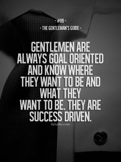 """The Gentleman's Guide 89 - """"Gentlemen are always goal oriented and know where they want to be and what they want to be. They are success driven. Gentleman Stil, Gentleman Rules, True Gentleman, Southern Gentleman, Great Quotes, Me Quotes, Motivational Quotes, Inspirational Quotes, Couple Quotes"""