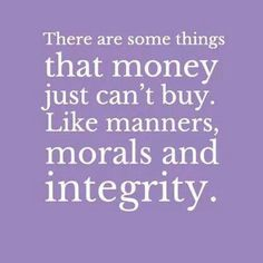...things money can't buy... manners, morals and integrity.