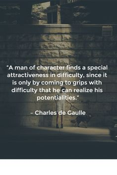 """""""A man of character finds a special attractiveness in difficulty, since it is only by coming to grips with difficulty that he can realize his potentialities."""" – Charles de Gaulle"""