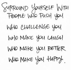 I don't need a bunch of wishy washy people around me. I want to challenge and be challenged...grow together intrinsically .