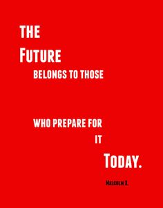 Malcolm X on the future... Everyone should live as though this is true.