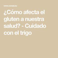 ¿Cómo afecta el gluten a nuestra salud? - Cuidado con el trigo