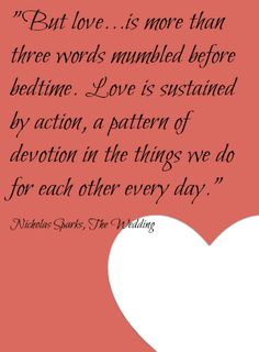 """""""Love is more than three words mumbled before bedtime. Love is sustained by action, a pattern of devotion in the things we do for each other every day."""""""