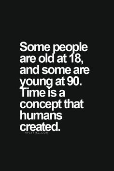 Some people are old at 18, and some are young at 90. Time is a concept that…