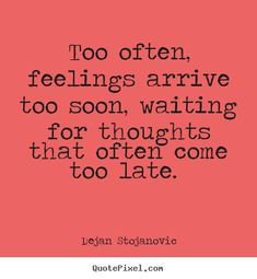 Love quotes - Too often, feelings arrive too soon, waiting for..