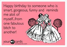 Happy birthday to someone who is smart, gorgeous, funny and reminds me alot of myself...from one fabulous bitch to another!