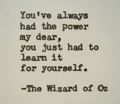 You've always had the power my dear, you just had to learn it for yourself. The Wizard of Oz