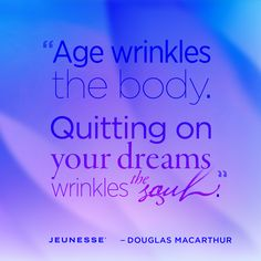 Age wrinkles the body. Quitting on your dreams wrinkles the soul. -Douglas MacArthur