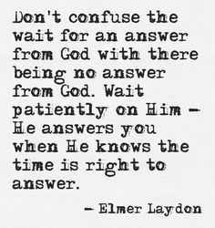 """don't confuse the wait for an answer from God with there being no answer from God. wait patiently on Him -- He answers you when He knows the time is right to answer."" -Elmer Laydon"