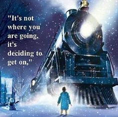 """The thing about trains... it doesn't matter where they're going. What matters is deciding to get on..""  ~ The Conductor, on The Polar Express"