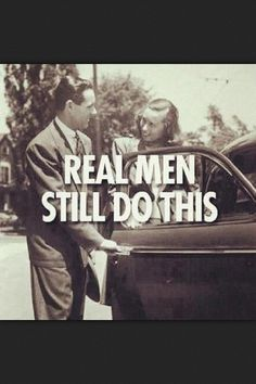 real men still open doors and tell a women she looks good.