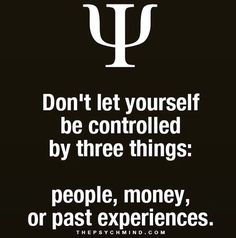 don't let yourself be controlled by three things: people, money, or past experiences.