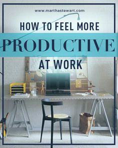 How to Feel More Productive at Work | Martha Stewart Living - Even if you don't work a typical 9 to 5, these helpful tips will help you get through your day and make you feel better at the end of it. What could be better than that?