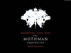 The Mothman Prophecies is a 2002 psychological thriller film directed by Mark Pellington, based on the 1975 book of the same name by parapsychologist and Fortean author John Keel. The screenplay was written by Richard Hatem. The film stars Richard Gere as John Klein, a reporter who researches the legend of the Mothman.    The film is based on actual events that are alleged to have occurred between November 1966 and December 1967 in Point Pleasant, West Virginia.