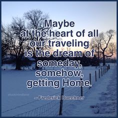 Maybe at the heart of all our traveling is the dream of someday, somehow getting Home. ~ Frederick Buechner #quote