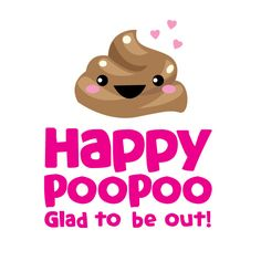 Happy poopoo! Glad to be out!