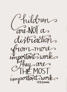 """Children are not a distraction from more important work. They are the most important work."" I think this is a Dr. John Trainer quote, not CS Lewis, but it's a good sentiment, whoever said it! The Words, Cool Words, Great Quotes, Quotes To Live By, Me Quotes, Wall Quotes, Nanny Quotes, Stay At Home Mom Quotes, New Mom Quotes"