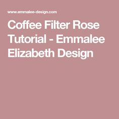 Coffee Filter Rose Tutorial - Emmalee Elizabeth Design