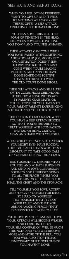 #quotes #wisewords Self hate. Self attacks. Depression. Self compassion. One good exercise to do during an attack, or at anytime, is to softly and deeply breath in compassion and kindness. This often brings tears which is good. It's like ice melting which softens the harshness. Underneath the ice is an innocent and happy human being that have just experienced many difficult times.
