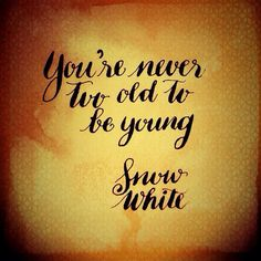 You're never too old to be young----Snow White