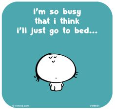 I'm so busy that I think I'll just go to bed ...