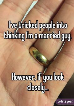 I've tricked people into thinking I'm a married guy. However, if you look…