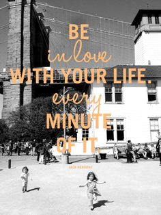 Be in love with your life. Every minute of it. - Jack Kerouac