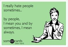 I really hate people sometimes... by people, I mean you and by sometimes, I mean always.