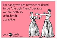 """I'm happy we are never considered to be """"the ugly friend"""" because we are both so unbelievably attractive. 