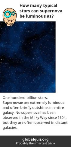 How many typical stars can supernova be luminous as? one hundred billion stars! Supernovae are extremely luminous and often briefly outshine an entire galaxy. No supernova has been observed in the Milky Way since 1604, but they are often observed in distant galaxies.