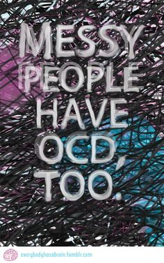 Messy people can have OCD, too....  Jus cuz I have it doesn't mean my house or room is perfect! Far from it actually...  Jus bothers me more thn anybody but I don't have time to get it perfect enuf for me cuz goin thru each room takes too long and gotta stop an go to Walmart in between for stuff to organize with lol...