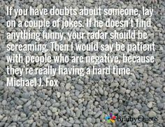 If you have doubts about someone, lay on a couple of jokes. If he doesn't find anything funny, your radar should be screaming. Then I would say be patient with people who are negative, because they're really having a hard time. Michael J. Fox