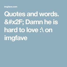 Quotes and words. / Damn he is hard to love :\ on imgfave