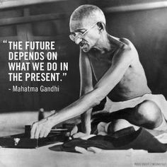 """""""The future depends on what we do in the present."""" - Mahatma Gandhi"""
