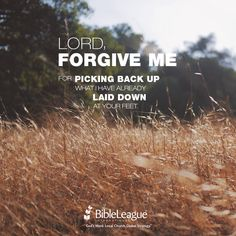 Lord, forgive me for picking back up what I have already laid down at your feet.